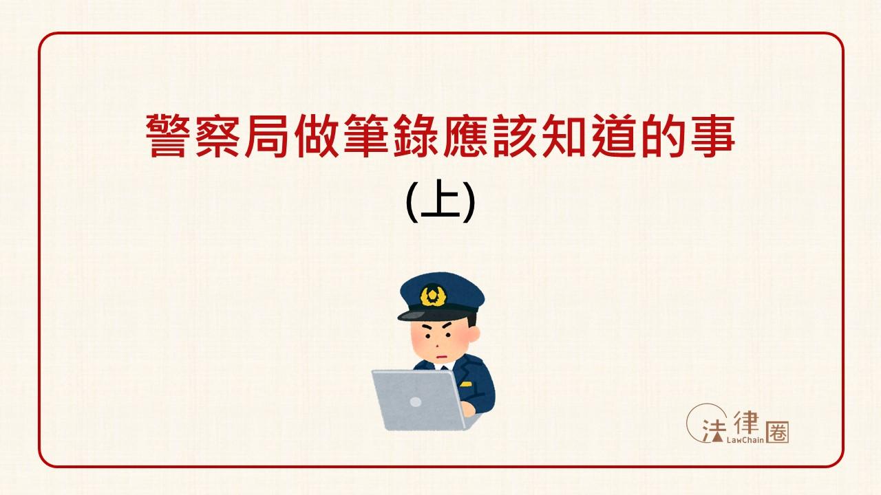 警察局做筆錄應該知道的事 (上)